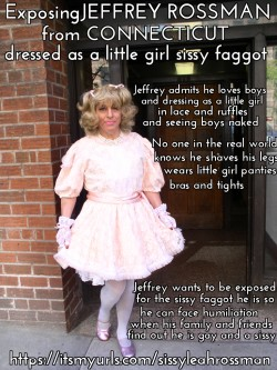 This is JEFFREY ROSSMAN from CONNECTICUT exposed as a little girl sissy faggot