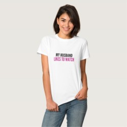 Husband Likes to Watch T-Shirt for Hot Wives and Cuckolds