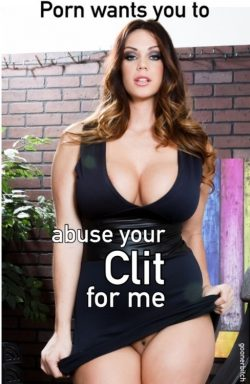 Porn Wants You to Abuse Your Clit Dick for Me