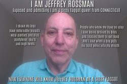 Jeffrey Rossman from Connecticut admitting he is a sissy faggot