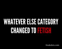 Whatever Else Category Changed to Fetish