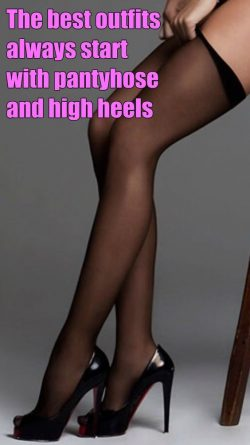 The best outfits start with pantyhose and high heels