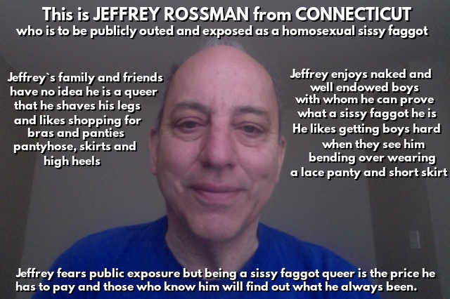Jeffrey Rossman from Connecticut being publicly named,outed and exposed as a homosexual sissy faggot