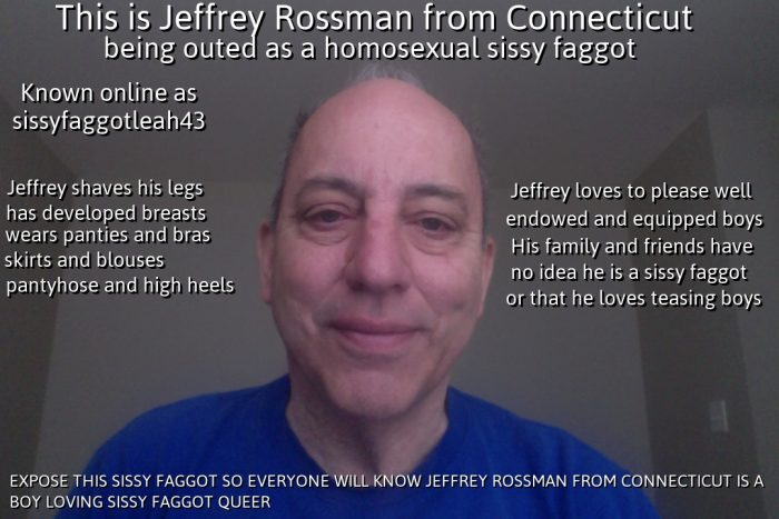 JEFFREY ROSSMAN FROM CONNECTICUT COMES OUT TO PUBLICLY ADMIT HE IS A BOY LOVING HOMOSEXUAL SISSY ...