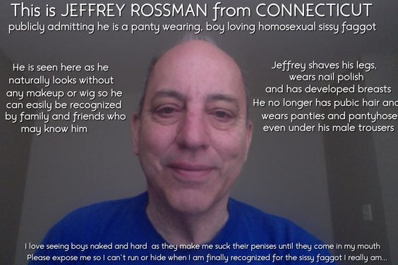Exposing and outing Jeffrey Rossman, a panty wearing boy loving sissy faggot from Connecticut